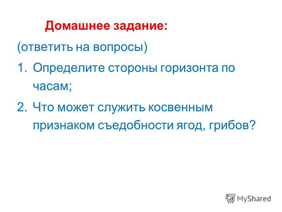 Домашнее задание: (ответить на вопросы) 1.Определите стороны горизонта по часам; 2.Что может служить косвенным признаком съедобности ягод, грибов?
