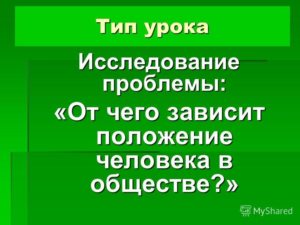 Тип урока Исследование проблемы: «От чего зависит положение человека в обществе?»