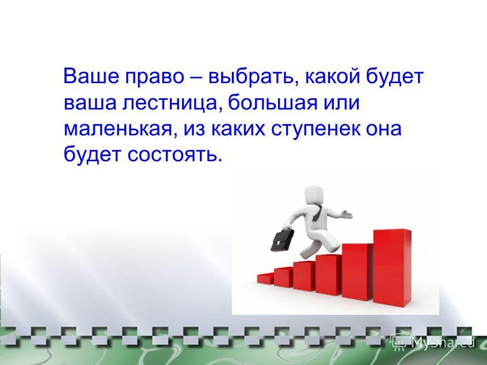 Ваше право – выбрать, какой будет ваша лестница, большая или маленькая, из каких ступенек она будет состоять.