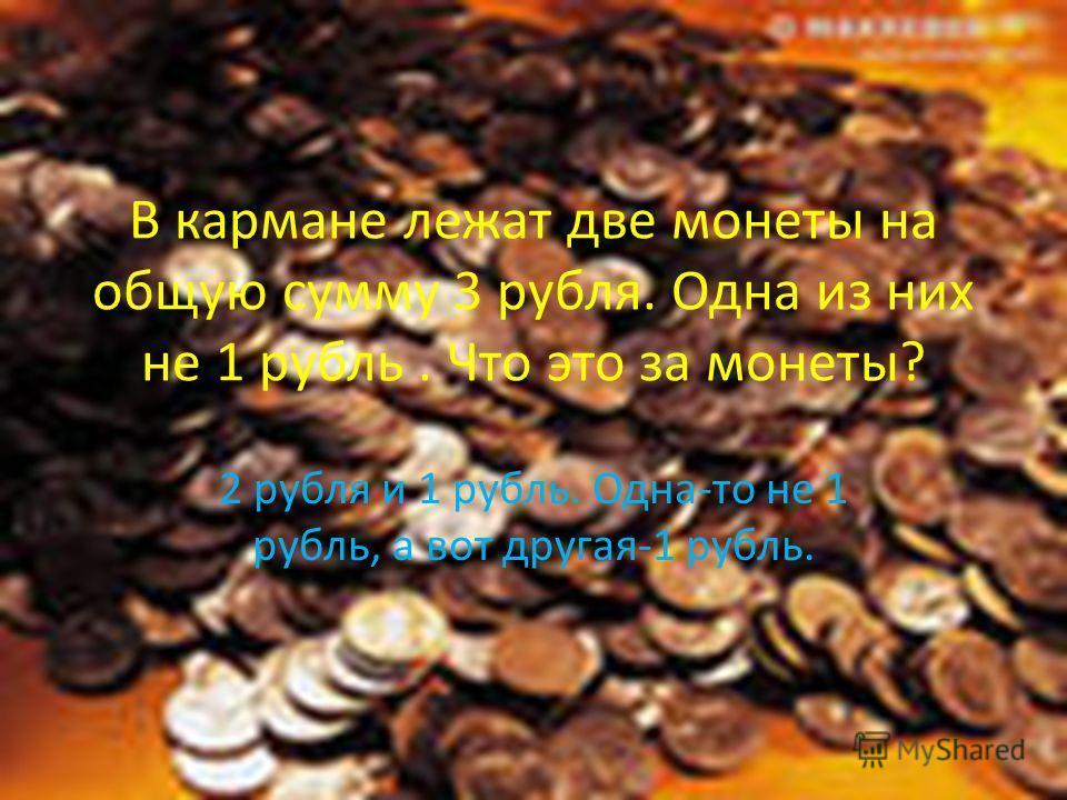 В кармане лежат две монеты на общую сумму 3 рубля. Одна из них не 1 рубль. Что это за монеты? 2 рубля и 1 рубль. Одна-то не 1 рубль, а вот другая-1 рубль.