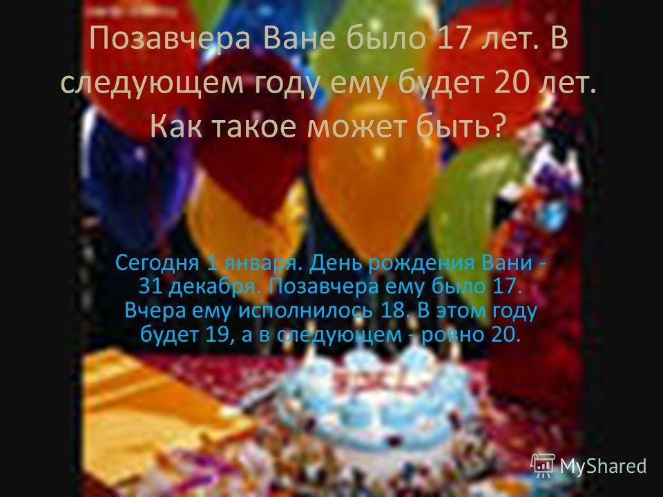 Позавчера Ване было 17 лет. В следующем году ему будет 20 лет. Как такое может быть? Сегодня 1 января. День рождения Вани - 31 декабря. Позавчера ему было 17. Вчера ему исполнилось 18. В этом году будет 19, а в следующем - ровно 20.