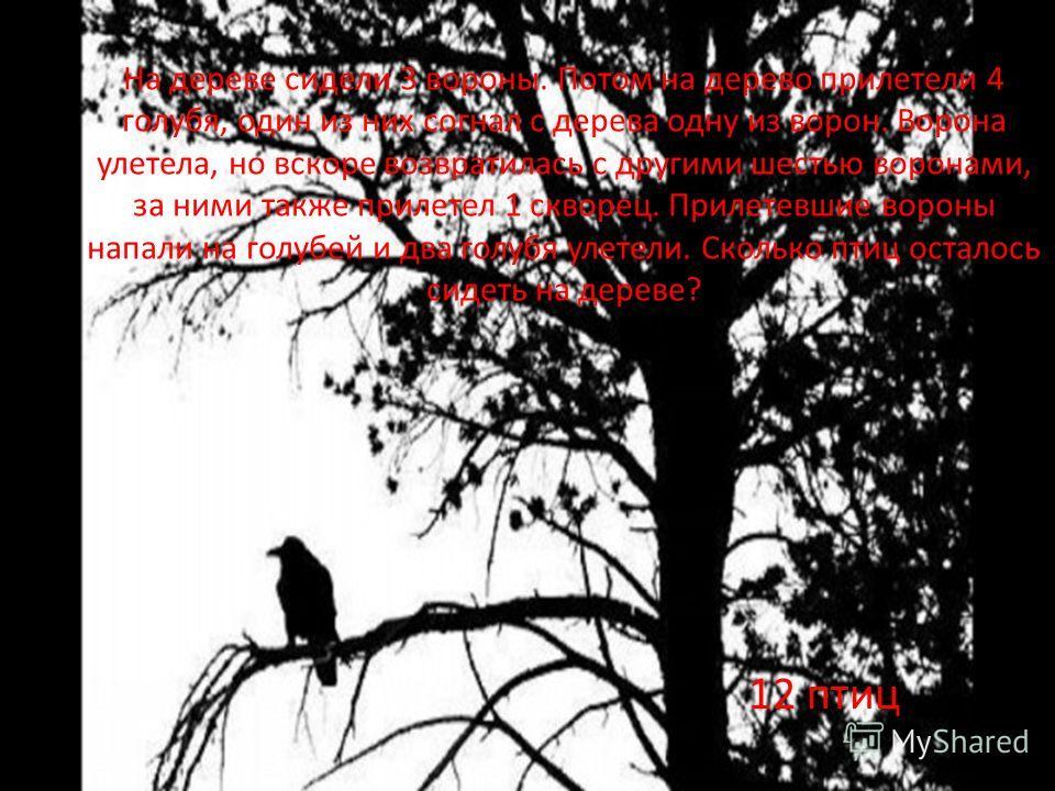 На дереве сидели 3 вороны. Потом на дерево прилетели 4 голубя, один из них согнал с дерева одну из ворон. Ворона улетела, но вскоре возвратилась с другими шестью воронами, за ними также прилетел 1 скворец. Прилетевшие вороны напали на голубей и два г