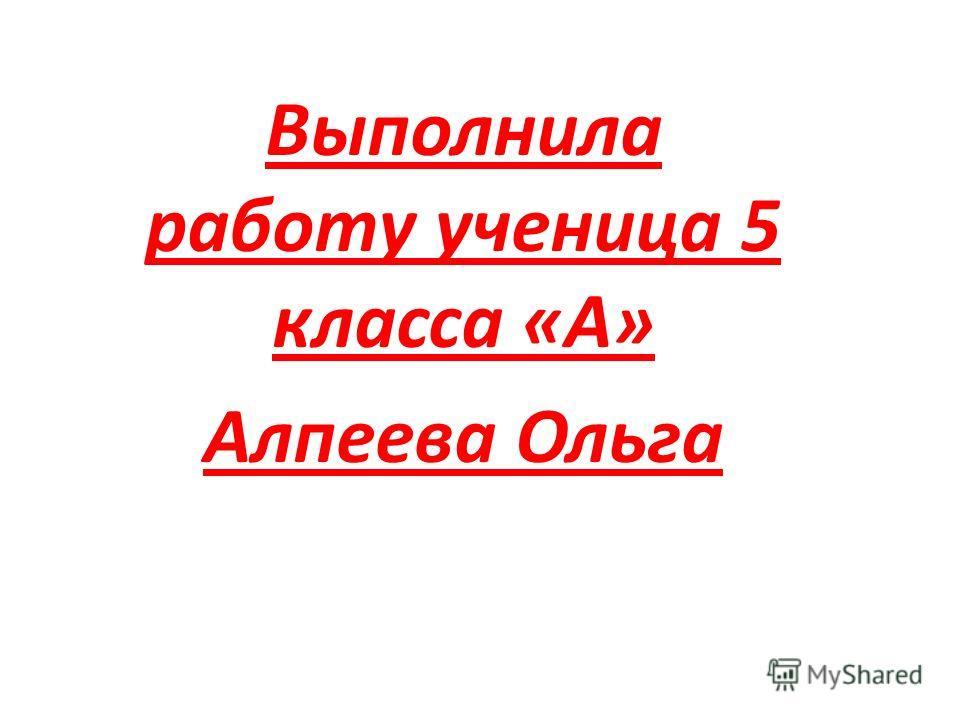 Выполнила работу ученица 5 класса «А» Алпеева Ольга