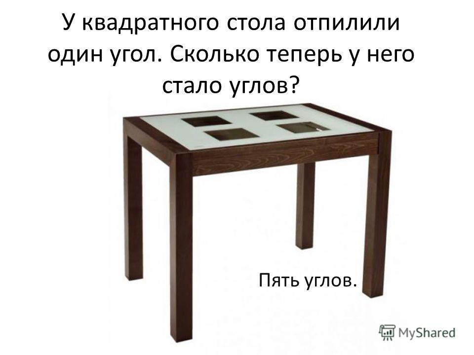 У квадратного стола отпилили один угол. Сколько теперь у него стало углов? Пять углов.