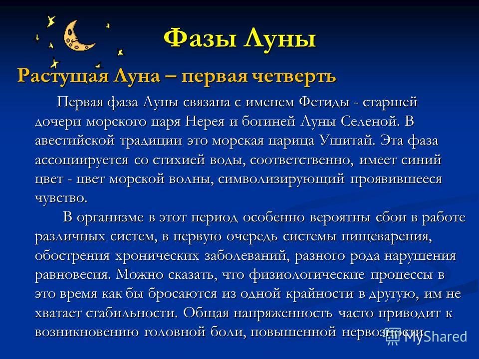 Фазы Луны Растущая Луна – первая четверть Первая фаза Луны связана с именем Фетиды - старшей дочери морского царя Нерея и богиней Луны Селеной. В авестийской традиции это морская царица Ушитай. Эта фаза ассоциируется со стихией воды, соответственно,