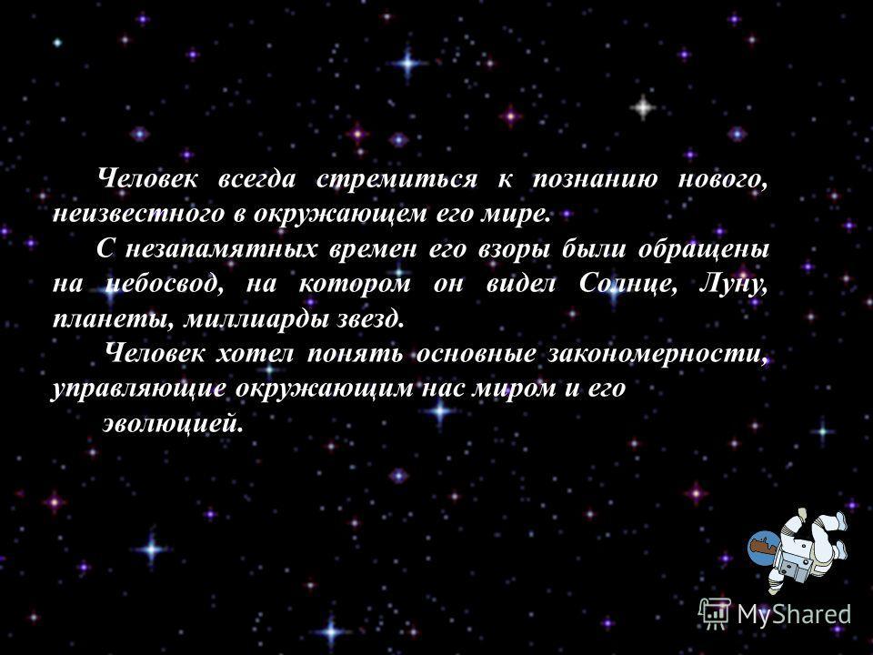 Человек всегда стремиться к познанию нового, неизвестного в окружающем его мире. С незапамятных времен его взоры были обращены на небосвод, на котором он видел Солнце, Луну, планеты, миллиарды звезд. Человек хотел понять основные закономерности, упра