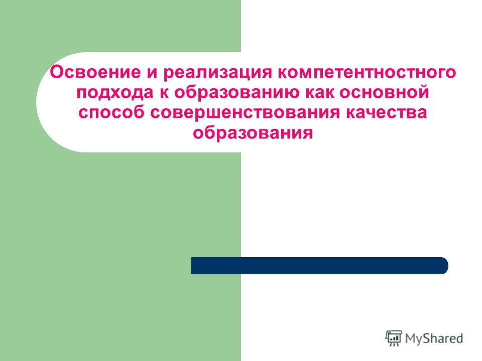 Освоение и реализация компетентностного подхода к образованию как основной способ совершенствования качества образования