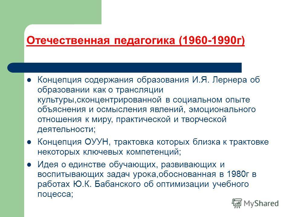 Отечественная педагогика (1960-1990г) Концепция содержания образования И.Я. Лернера об образовании как о трансляции культуры,сконцентрированной в социальном опыте объяснения и осмысления явлений, эмоционального отношения к миру, практической и творче