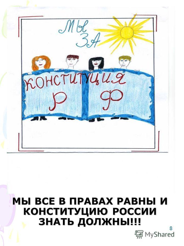 8 МЫ ВСЕ В ПРАВАХ РАВНЫ И КОНСТИТУЦИЮ РОССИИ ЗНАТЬ ДОЛЖНЫ!!!