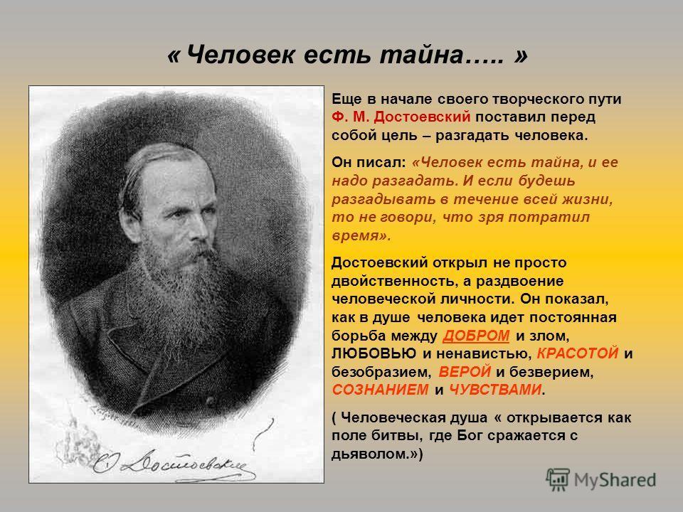 Еще в начале своего творческого пути Ф. М. Достоевский поставил перед собой цель – разгадать человека. Он писал: «Человек есть тайна, и ее надо разгадать. И если будешь разгадывать в течение всей жизни, то не говори, что зря потратил время». Достоевс