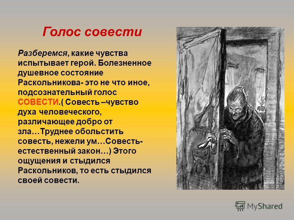 Разберемся, какие чувства испытывает герой. Болезненное душевное состояние Раскольникова- это не что иное, подсознательный голос СОВЕСТИ.( Совесть –чувство духа человеческого, различающее добро от зла…Труднее обольстить совесть, нежели ум…Совесть- ес