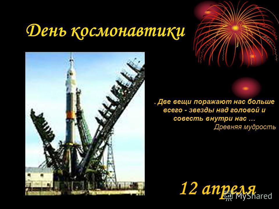 День космонавтики 12 апреля. Две вещи поражают нас больше всего - звезды над головой и совесть внутри нас … Древняя мудрость