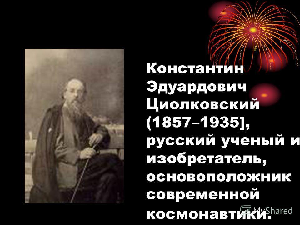Константин Эдуардович Циолковский (1857–1935], русский ученый и изобретатель, основоположник современной космонавтики.