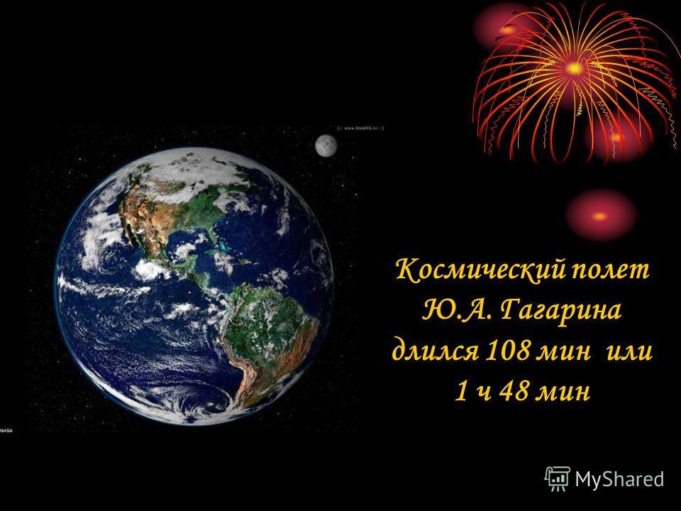 Космический полет Ю.А. Гагарина длился 108 мин или 1 ч 48 мин