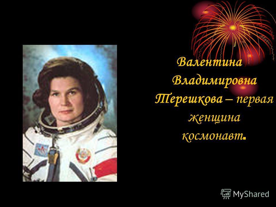 Валентина Владимировна Терешкова – первая женщина космонавт.
