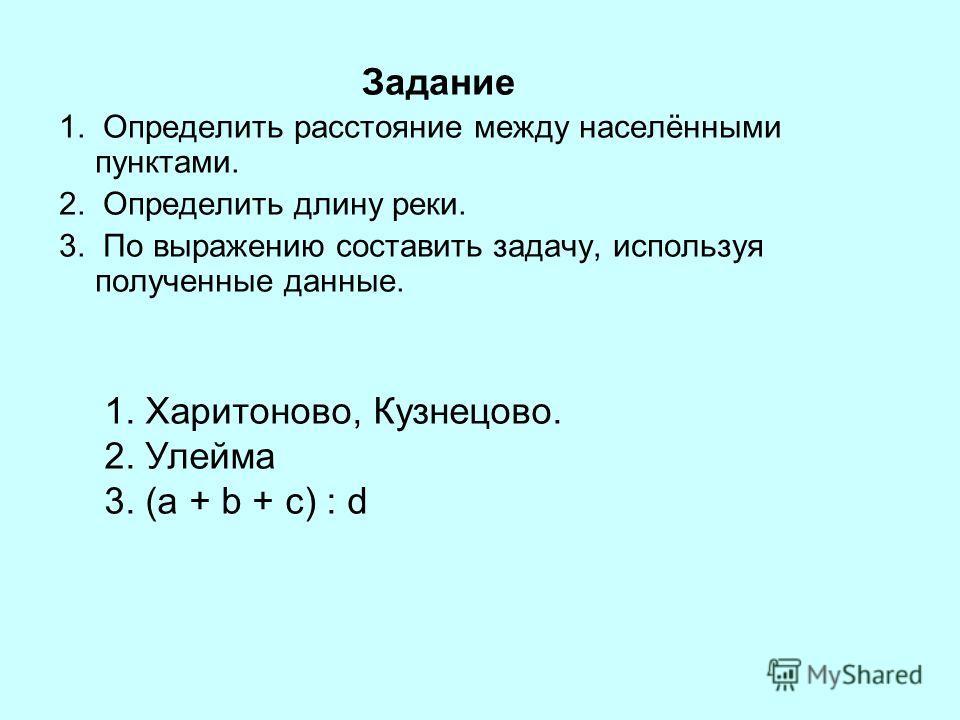 Задание 1. Определить расстояние между населёнными пунктами. 2. Определить длину реки. 3. По выражению составить задачу, используя полученные данные. 1. Харитоново, Кузнецово. 2. Улейма 3. (a + b + c) : d