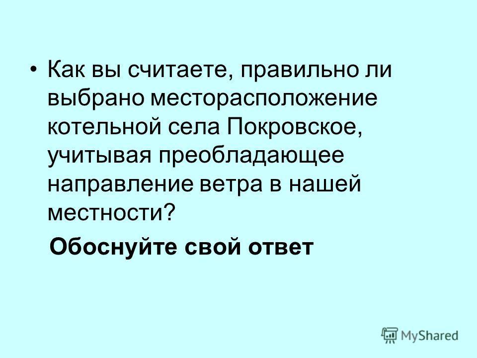 Как вы считаете, правильно ли выбрано месторасположение котельной села Покровское, учитывая преобладающее направление ветра в нашей местности? Обоснуйте свой ответ