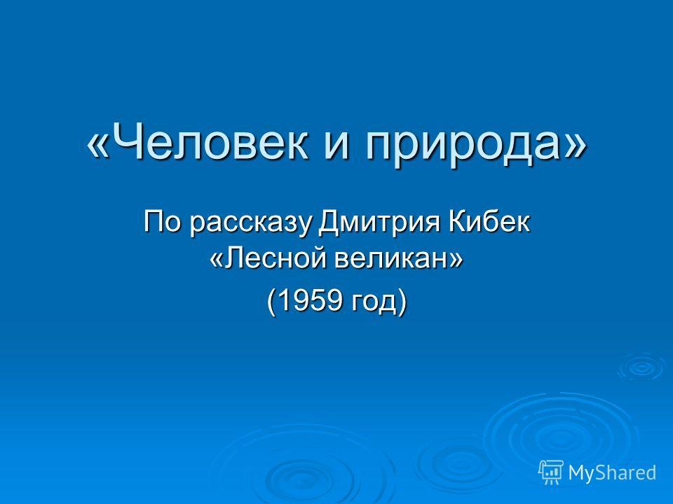 «Человек и природа» По рассказу Дмитрия Кибек «Лесной великан» (1959 год)