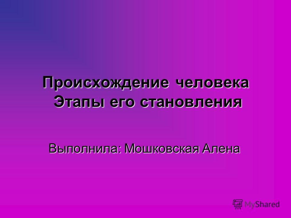 Происхождение человека Этапы его становления Выполнила: Мошковская Алена