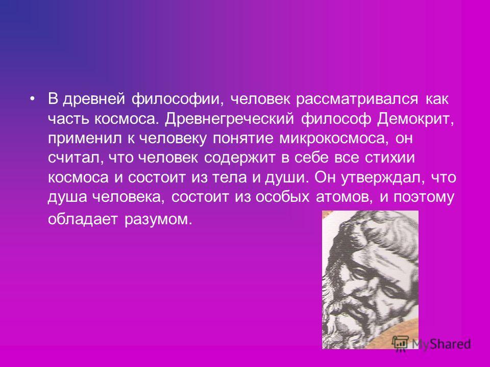 В древней философии, человек рассматривался как часть космоса. Древнегреческий философ Демокрит, применил к человеку понятие микрокосмоса, он считал, что человек содержит в себе все стихии космоса и состоит из тела и души. Он утверждал, что душа чело