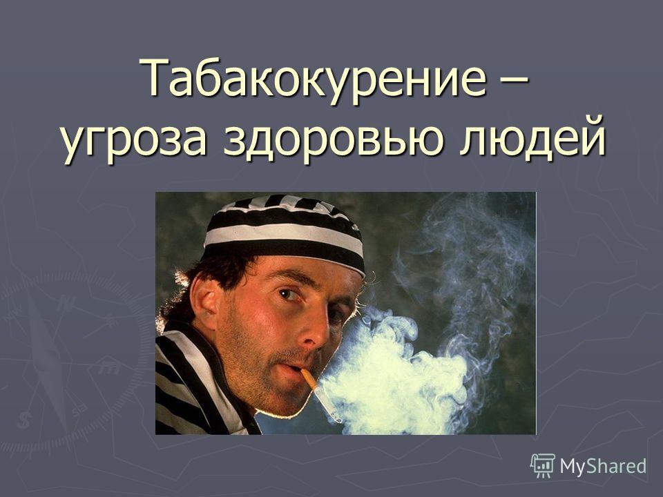 Табакокурение – угроза здоровью людей