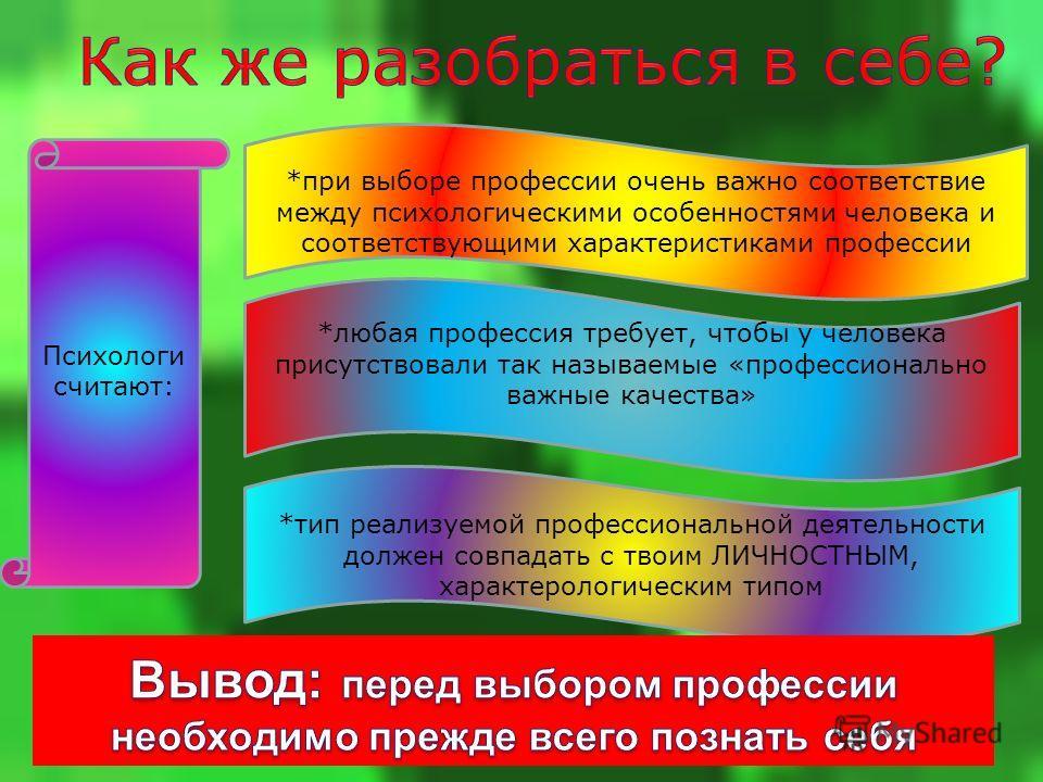 Психологи считают: *при выборе профессии очень важно соответствие между психологическими особенностями человека и соответствующими характеристиками профессии *любая профессия требует, чтобы у человека присутствовали так называемые «профессионально ва