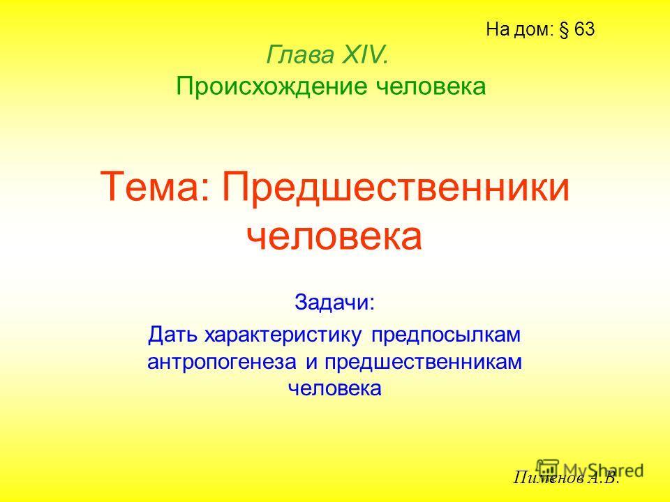 Тема: Предшественники человека Задачи: Дать характеристику предпосылкам антропогенеза и предшественникам человека Глава ХIV. Происхождение человека Пименов А.В. На дом: § 63