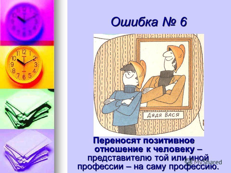Ошибка 6 Переносят позитивное отношение к человеку – представителю той или иной профессии – на саму профессию.