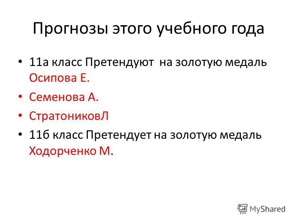 Прогнозы этого учебного года 11а класс Претендуют на золотую медаль Осипова Е. Семенова А. СтратониковЛ 11б класс Претендует на золотую медаль Ходорченко М.