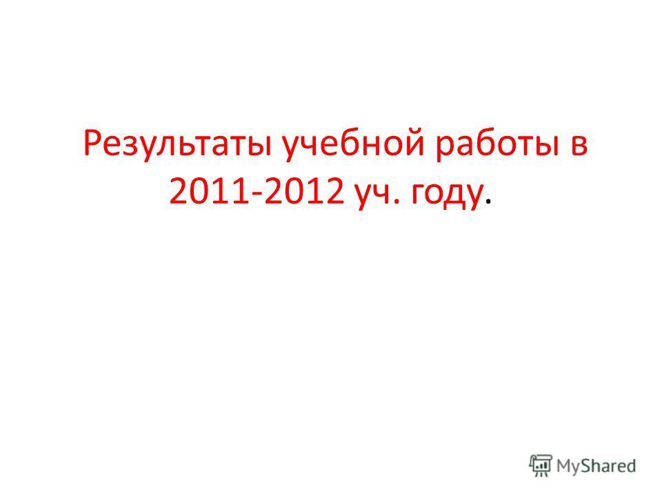 Результаты учебной работы в 2011-2012 уч. году.