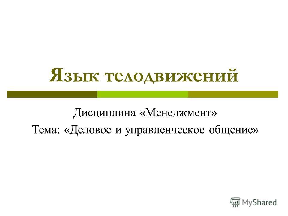 Язык телодвижений Дисциплина «Менеджмент» Тема: «Деловое и управленческое общение»