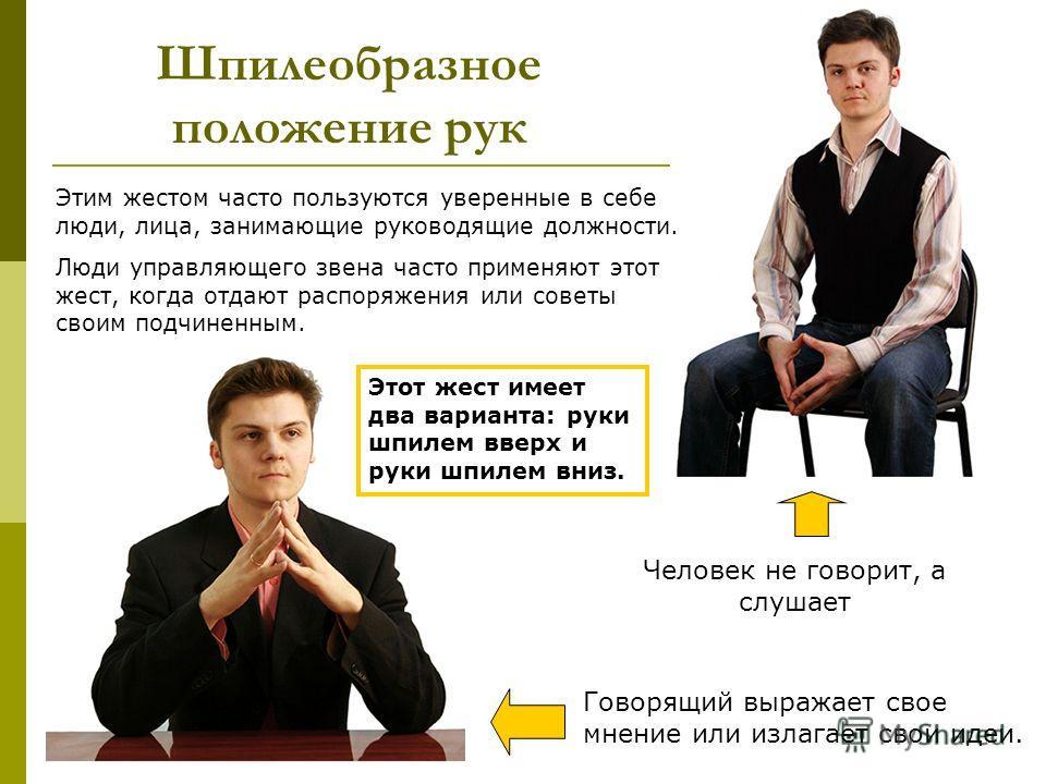 Шпилеобразное положение рук Этим жестом часто пользуются уверенные в себе люди, лица, занимающие руководящие должности. Люди управляющего звена часто применяют этот жест, когда отдают распоряжения или советы своим подчиненным. Этот жест имеет два вар