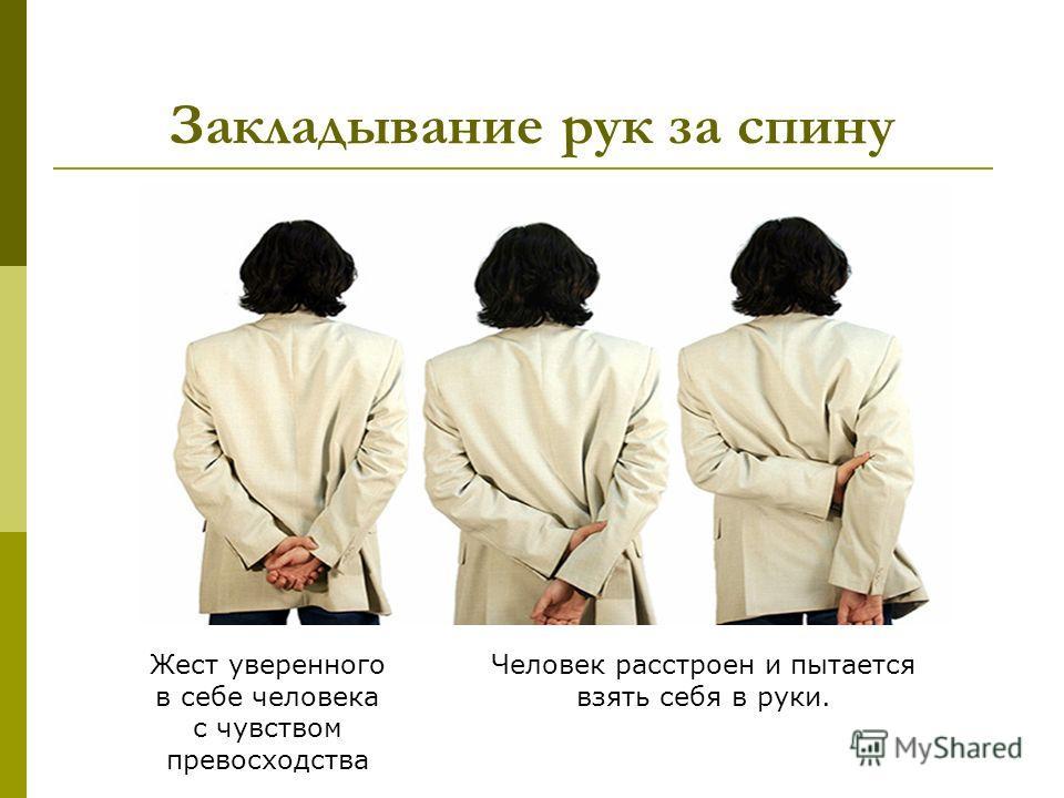 Закладывание рук за спину Жест уверенного в себе человека с чувством превосходства Человек расстроен и пытается взять себя в руки.