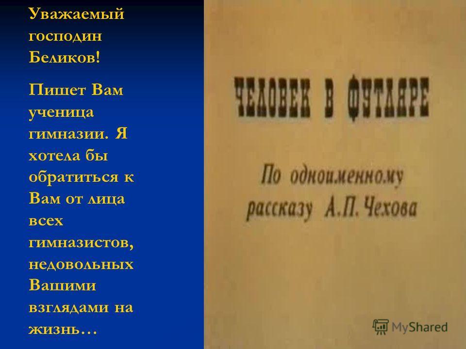 Уважаемый господин Беликов! Пишет Вам ученица гимназии. Я хотела бы обратиться к Вам от лица всех гимназистов, недовольных Вашими взглядами на жизнь…
