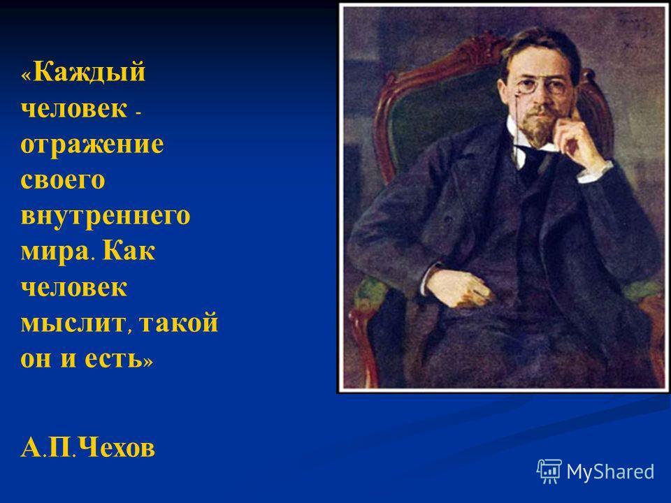 « Каждый человек - отражение своего внутреннего мира. Как человек мыслит, такой он и есть » А. П. Чехов