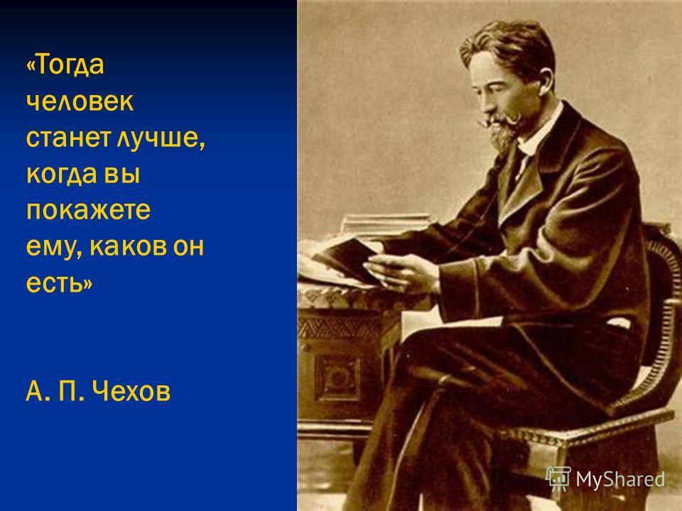 «Тогда человек станет лучше, когда вы покажете ему, каков он есть» А. П. Чехов