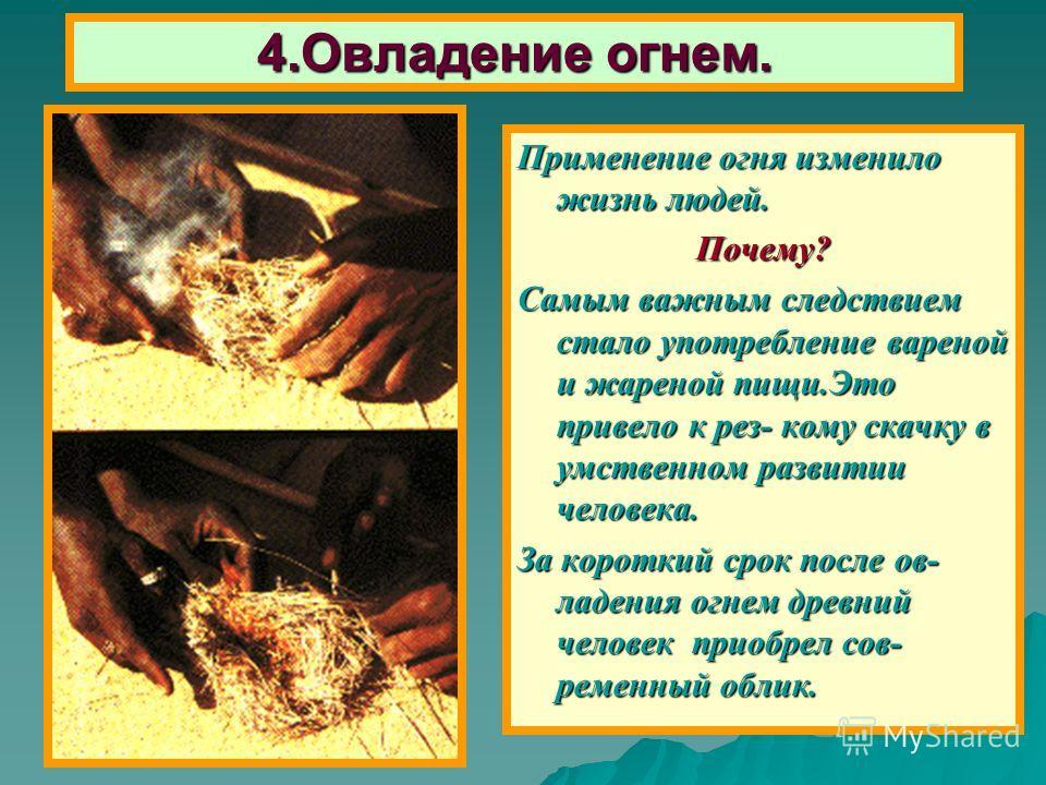 До середины 20-го века многие племена использовали древнейший способ получения огня – трение 2- х палочек. В одной делалось углубление, в неё вставлялась другая палочка, и как только после вращения они нагревались, люди подкладывали мох. 4.Овладение