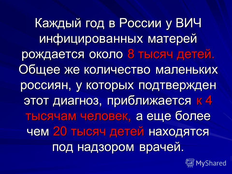 Каждый год в России у ВИЧ инфицированных матерей рождается около 8 тысяч детей. Общее же количество маленьких россиян, у которых подтвержден этот диагноз, приближается к 4 тысячам человек, а еще более чем 20 тысяч детей находятся под надзором врачей.