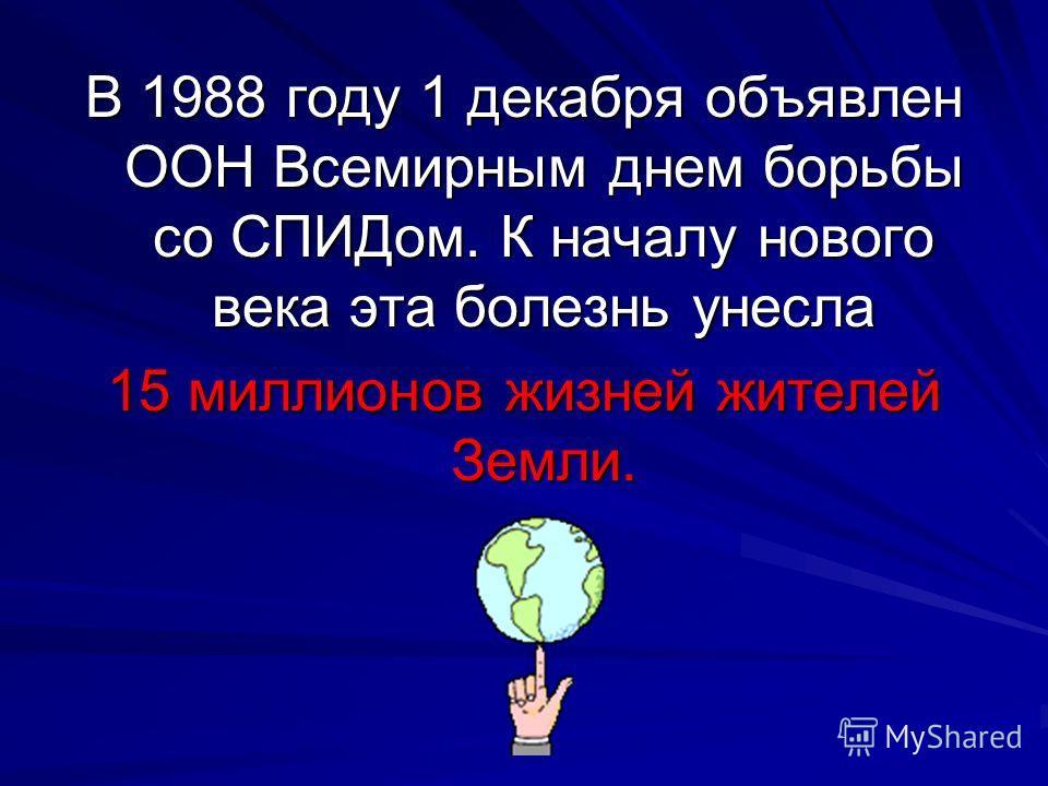 В 1988 году 1 декабря объявлен ООН Всемирным днем борьбы со СПИДом. К началу нового века эта болезнь унесла 15 миллионов жизней жителей Земли.