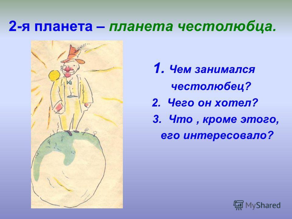 2-я планета – планета честолюбца. 1. Чем занимался честолюбец? 2. Чего он хотел? 3. Что, кроме этого, его интересовало?
