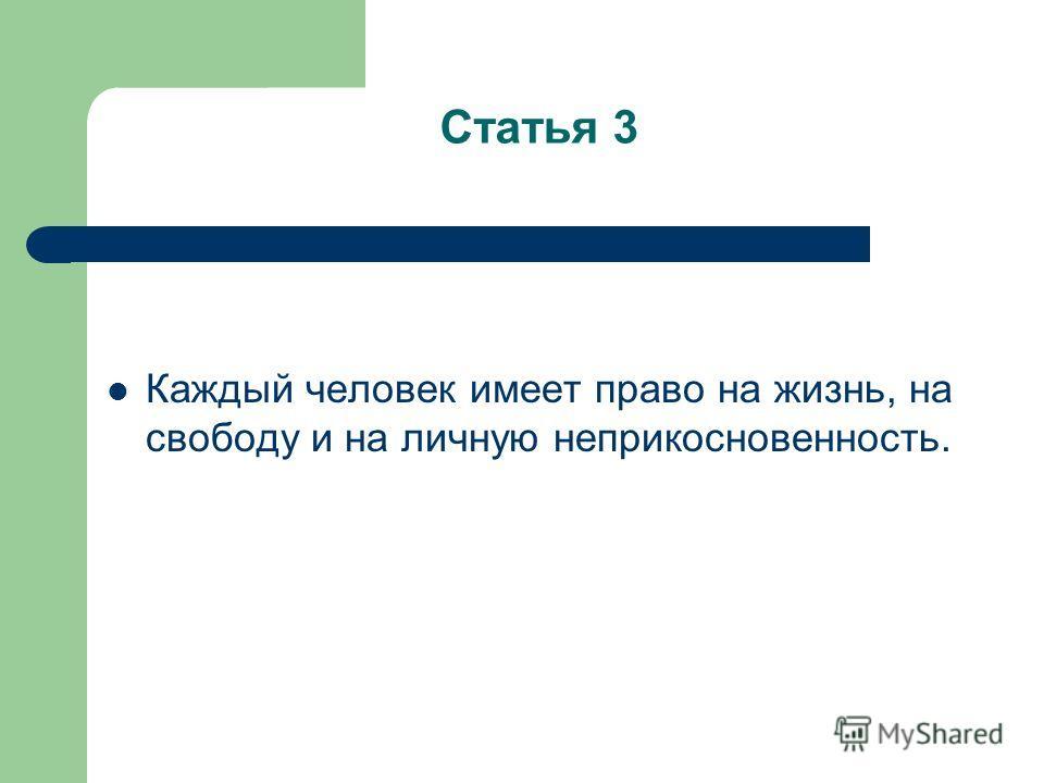 Статья 3 Каждый человек имеет право на жизнь, на свободу и на личную неприкосновенность.