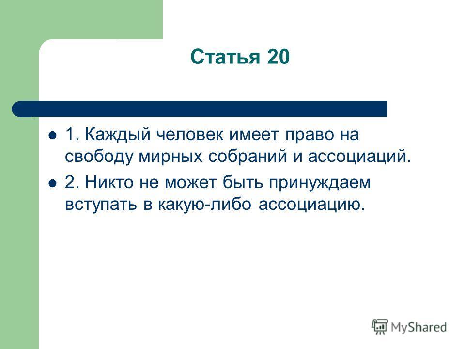 Статья 20 1. Каждый человек имеет право на свободу мирных собраний и ассоциаций. 2. Никто не может быть принуждаем вступать в какую-либо ассоциацию.