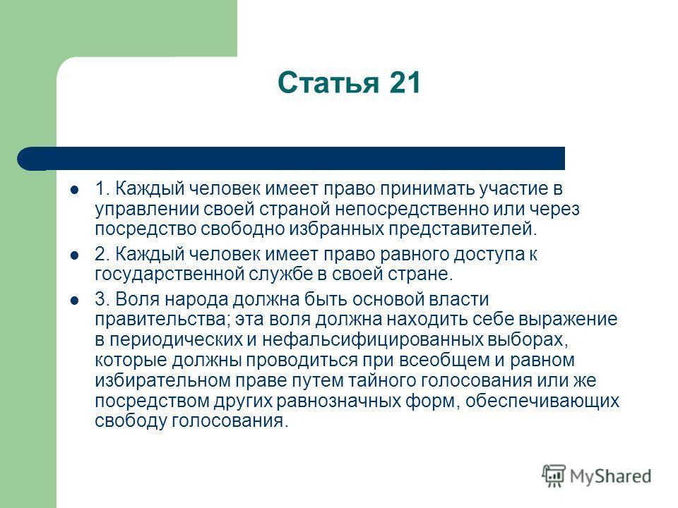 Статья 21 1. Каждый человек имеет право принимать участие в управлении своей страной непосредственно или через посредство свободно избранных представителей. 2. Каждый человек имеет право равного доступа к государственной службе в своей стране. 3. Вол