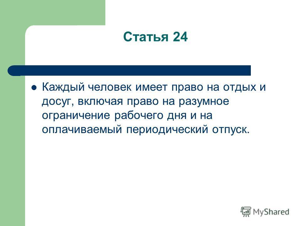Статья 24 Каждый человек имеет право на отдых и досуг, включая право на разумное ограничение рабочего дня и на оплачиваемый периодический отпуск.