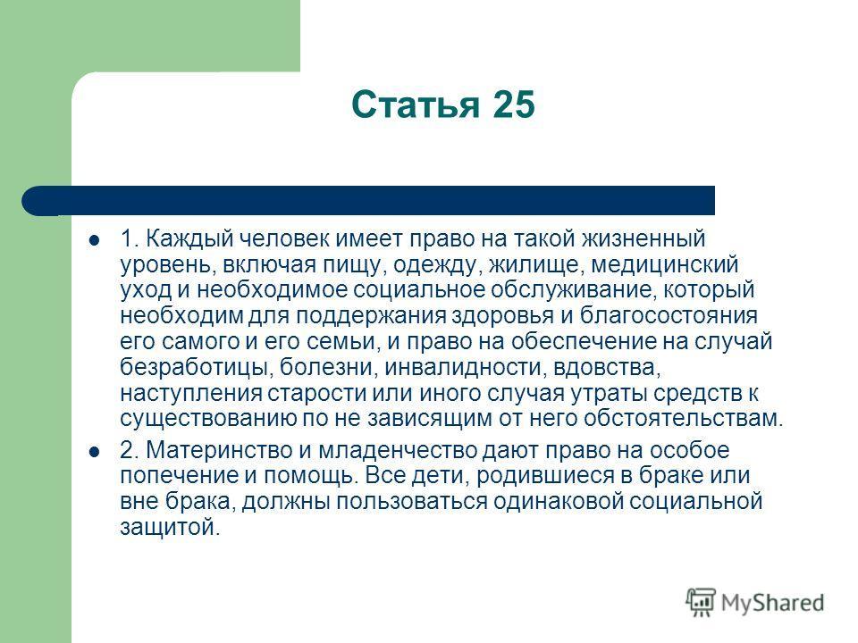 Статья 25 1. Каждый человек имеет право на такой жизненный уровень, включая пищу, одежду, жилище, медицинский уход и необходимое социальное обслуживание, который необходим для поддержания здоровья и благосостояния его самого и его семьи, и право на о