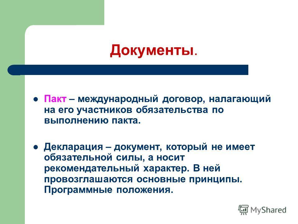 Документы. Пакт – международный договор, налагающий на его участников обязательства по выполнению пакта. Декларация – документ, который не имеет обязательной силы, а носит рекомендательный характер. В ней провозглашаются основные принципы. Программны