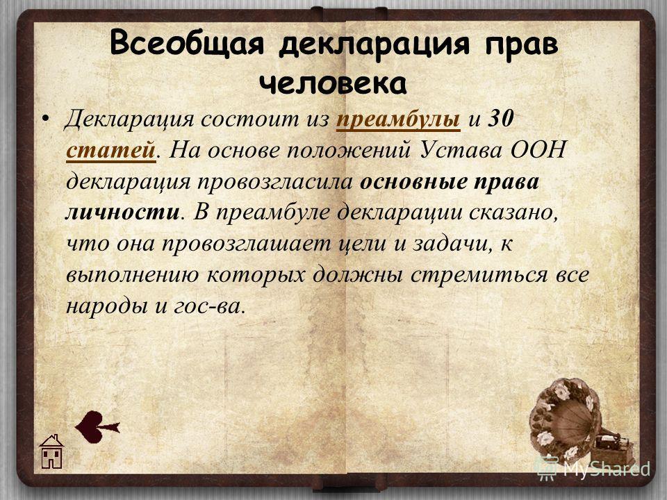 Всеобщая декларация прав человека Декларация состоит из преамбулы и 30 статей. На основе положений Устава ООН декларация провозгласила основные права личности. В преамбуле декларации сказано, что она провозглашает цели и задачи, к выполнению которых