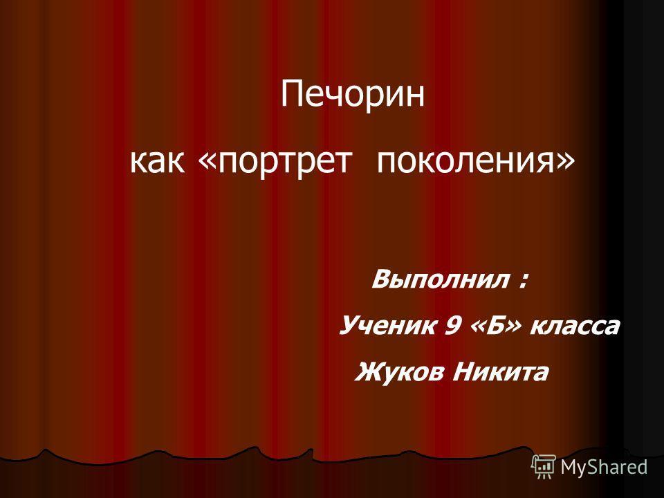 Печорин как «портрет поколения» Выполнил : Ученик 9 «Б» класса Жуков Никита
