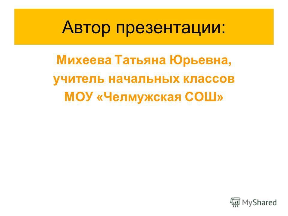 Автор презентации: Михеева Татьяна Юрьевна, учитель начальных классов МОУ «Челмужская СОШ»