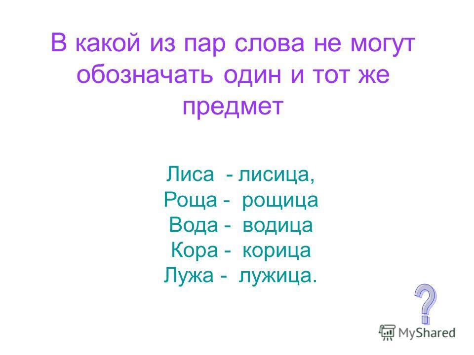 В какой из пар слова не могут обозначать один и тот же предмет Лиса - лисица, Роща - рощица Вода - водица Кора - корица Лужа - лужица.